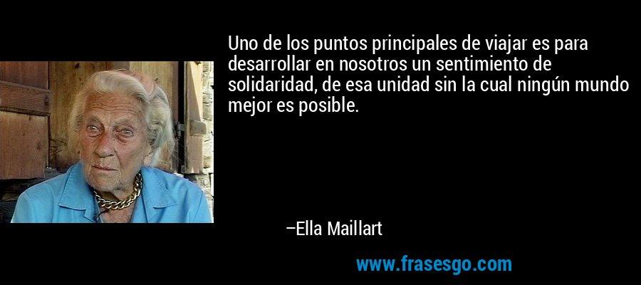 Uno de los puntos principales de viajar es para desarrollar en nosotros un sentimiento de solidaridad, de esa unidad sin la cual ningún mundo mejor es posible. – Ella Maillart