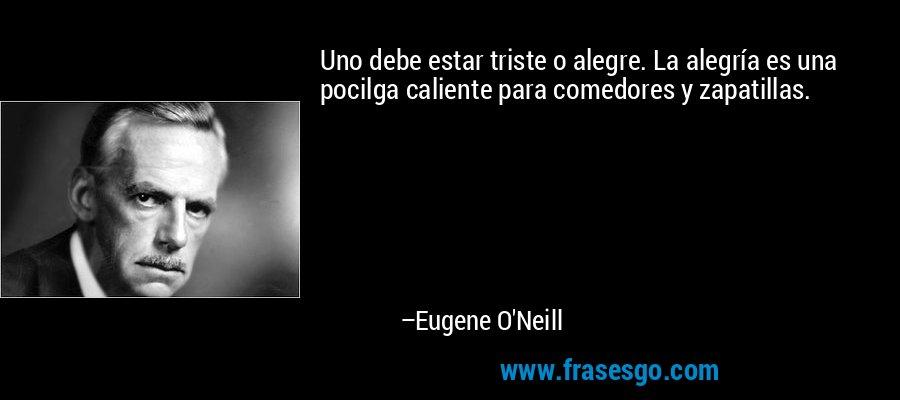 Uno debe estar triste o alegre. La alegría es una pocilga caliente para comedores y zapatillas. – Eugene O'Neill
