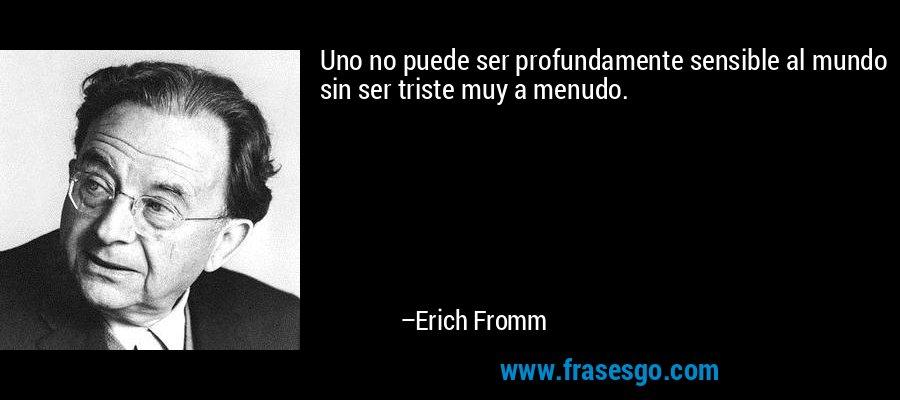 Uno no puede ser profundamente sensible al mundo sin ser triste muy a menudo. – Erich Fromm