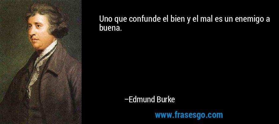 Uno que confunde el bien y el mal es un enemigo a buena. – Edmund Burke