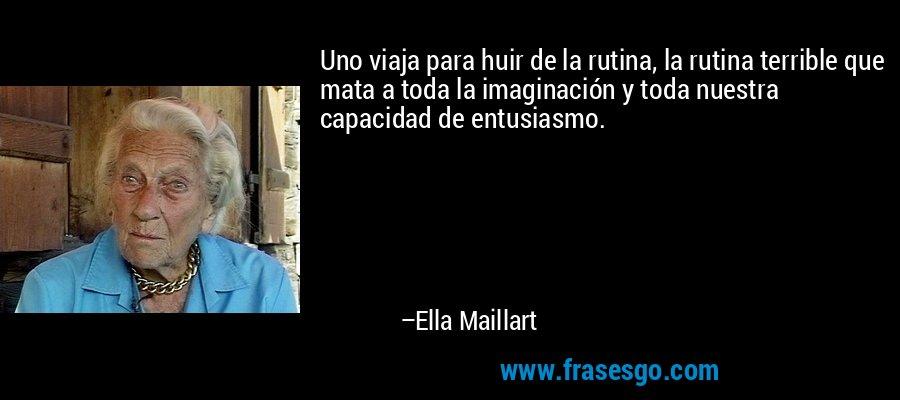 Uno viaja para huir de la rutina, la rutina terrible que mata a toda la imaginación y toda nuestra capacidad de entusiasmo. – Ella Maillart