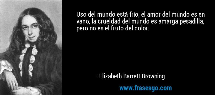 Uso del mundo está frío, el amor del mundo es en vano, la crueldad del mundo es amarga pesadilla, pero no es el fruto del dolor. – Elizabeth Barrett Browning