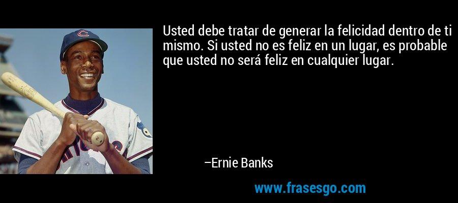 Usted debe tratar de generar la felicidad dentro de ti mismo. Si usted no es feliz en un lugar, es probable que usted no será feliz en cualquier lugar. – Ernie Banks