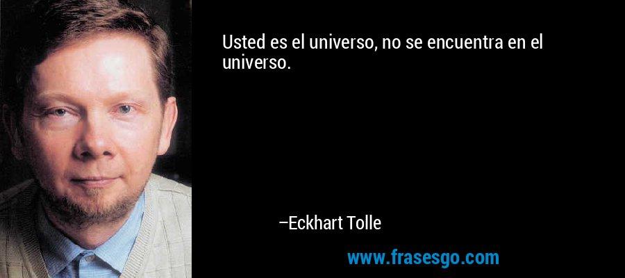 Usted es el universo, no se encuentra en el universo. – Eckhart Tolle