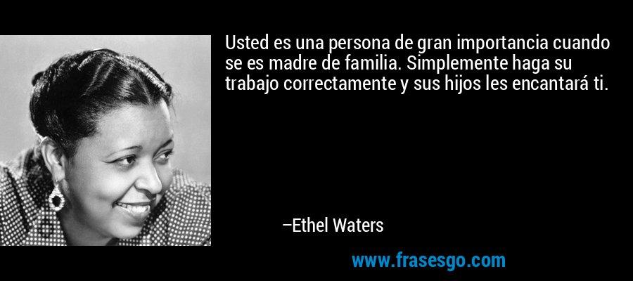 Usted es una persona de gran importancia cuando se es madre de familia. Simplemente haga su trabajo correctamente y sus hijos les encantará ti. – Ethel Waters