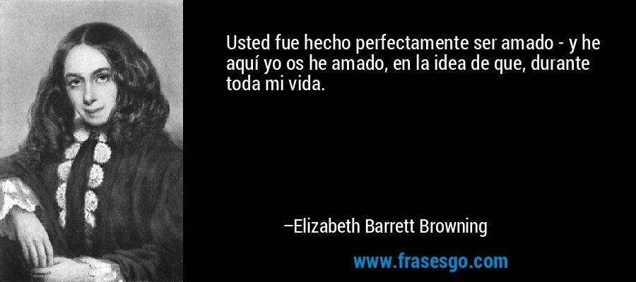 Usted fue hecho perfectamente ser amado - y he aquí yo os he amado, en la idea de que, durante toda mi vida. – Elizabeth Barrett Browning