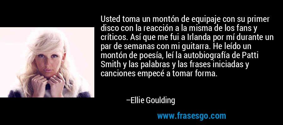 Usted toma un montón de equipaje con su primer disco con la reacción a la misma de los fans y críticos. Así que me fui a Irlanda por mí durante un par de semanas con mi guitarra. He leído un montón de poesía, leí la autobiografía de Patti Smith y las palabras y las frases iniciadas y canciones empecé a tomar forma. – Ellie Goulding