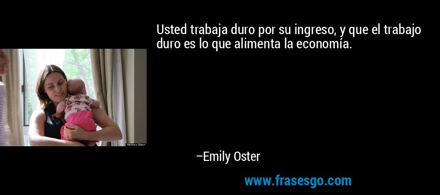 Usted trabaja duro por su ingreso, y que el trabajo duro es lo que alimenta la economía. – Emily Oster