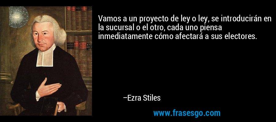Vamos a un proyecto de ley o ley, se introducirán en la sucursal o el otro, cada uno piensa inmediatamente cómo afectará a sus electores. – Ezra Stiles