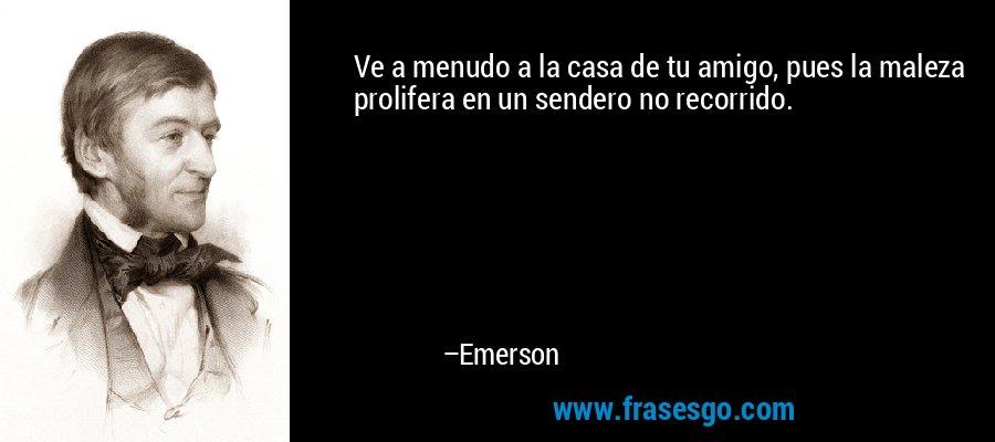 Ve a menudo a la casa de tu amigo, pues la maleza prolifera en un sendero no recorrido. – Emerson