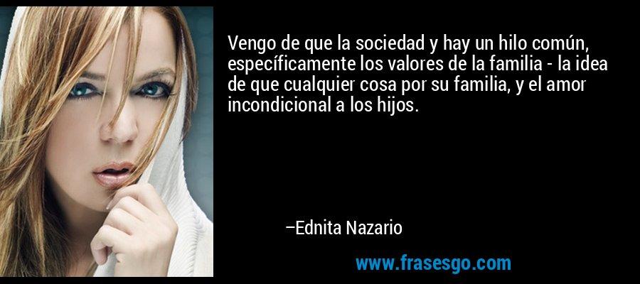 Vengo de que la sociedad y hay un hilo común, específicamente los valores de la familia - la idea de que cualquier cosa por su familia, y el amor incondicional a los hijos. – Ednita Nazario
