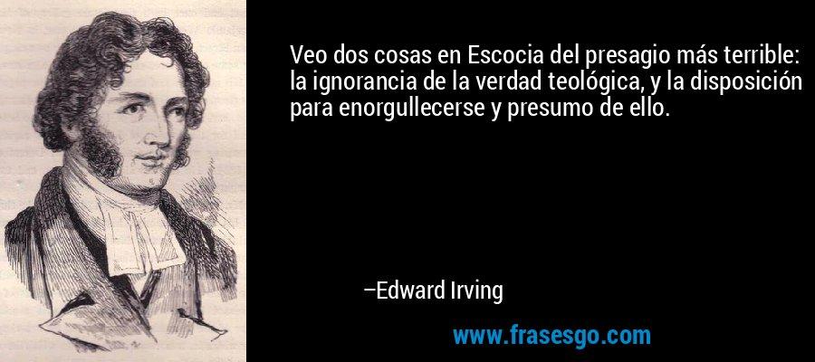 Veo dos cosas en Escocia del presagio más terrible: la ignorancia de la verdad teológica, y la disposición para enorgullecerse y presumo de ello. – Edward Irving