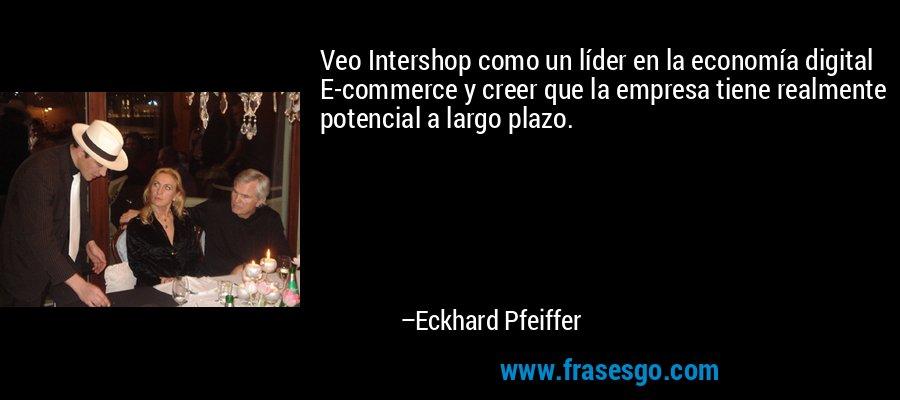 Veo Intershop como un líder en la economía digital E-commerce y creer que la empresa tiene realmente potencial a largo plazo. – Eckhard Pfeiffer