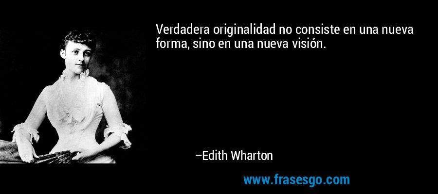 Verdadera originalidad no consiste en una nueva forma, sino en una nueva visión. – Edith Wharton
