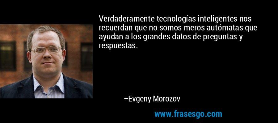 Verdaderamente tecnologías inteligentes nos recuerdan que no somos meros autómatas que ayudan a los grandes datos de preguntas y respuestas. – Evgeny Morozov