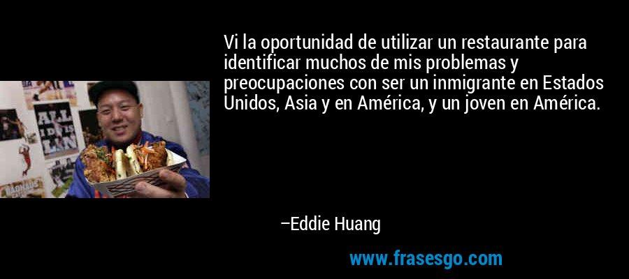 Vi la oportunidad de utilizar un restaurante para identificar muchos de mis problemas y preocupaciones con ser un inmigrante en Estados Unidos, Asia y en América, y un joven en América. – Eddie Huang