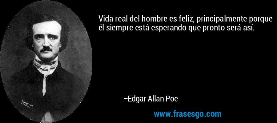 Vida real del hombre es feliz, principalmente porque él siempre está esperando que pronto será así. – Edgar Allan Poe