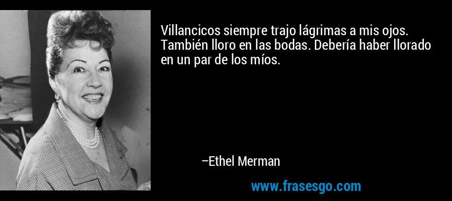 Villancicos siempre trajo lágrimas a mis ojos. También lloro en las bodas. Debería haber llorado en un par de los míos. – Ethel Merman