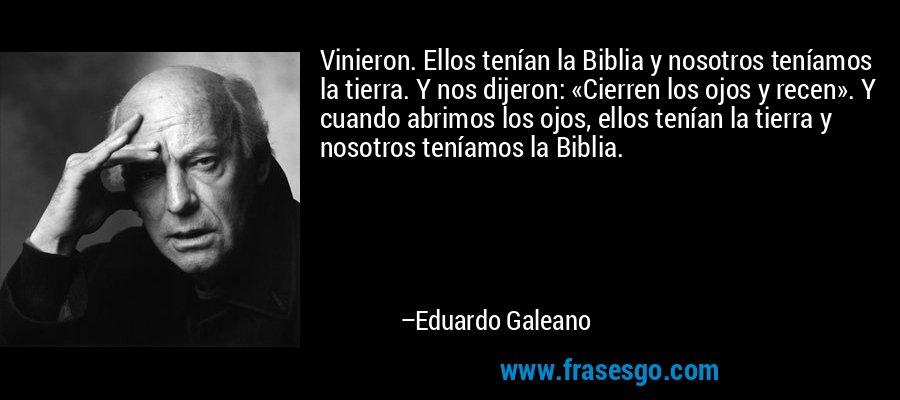 Vinieron. Ellos tenían la Biblia y nosotros teníamos la tierra. Y nos dijeron: «Cierren los ojos y recen». Y cuando abrimos los ojos, ellos tenían la tierra y nosotros teníamos la Biblia. – Eduardo Galeano