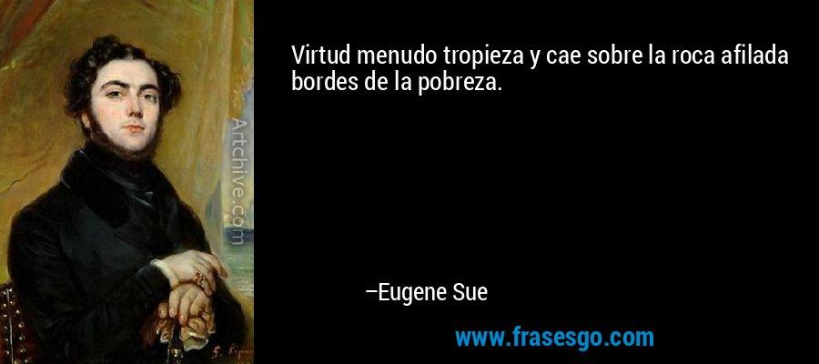 Virtud menudo tropieza y cae sobre la roca afilada bordes de la pobreza. – Eugene Sue