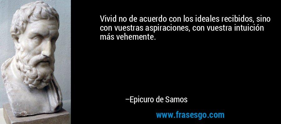 Vivid no de acuerdo con los ideales recibidos, sino con vuestras aspiraciones, con vuestra intuición más vehemente. – Epicuro de Samos