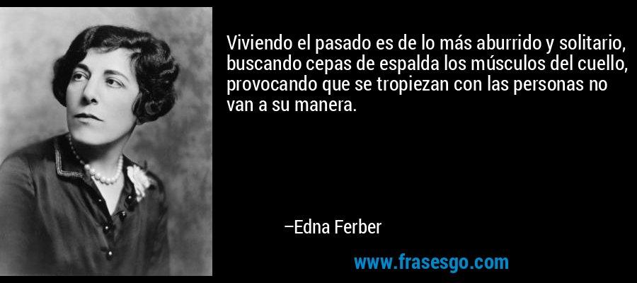 Viviendo el pasado es de lo más aburrido y solitario, buscando cepas de espalda los músculos del cuello, provocando que se tropiezan con las personas no van a su manera. – Edna Ferber