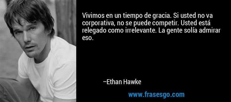 Vivimos en un tiempo de gracia. Si usted no va corporativa, no se puede competir. Usted está relegado como irrelevante. La gente solía admirar eso. – Ethan Hawke