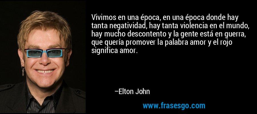 Vivimos en una época, en una época donde hay tanta negatividad, hay tanta violencia en el mundo, hay mucho descontento y la gente está en guerra, que quería promover la palabra amor y el rojo significa amor. – Elton John