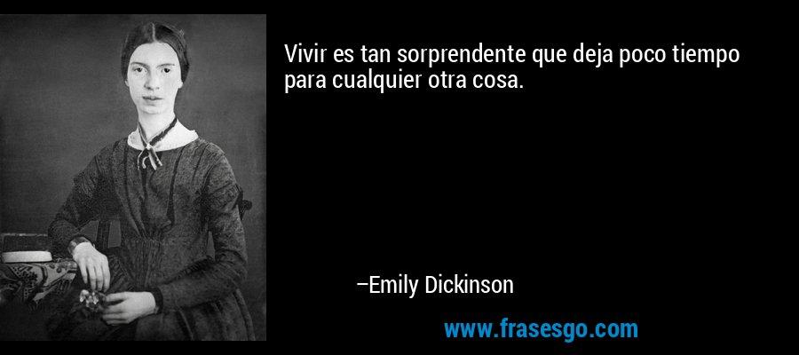 Vivir es tan sorprendente que deja poco tiempo para cualquier otra cosa. – Emily Dickinson