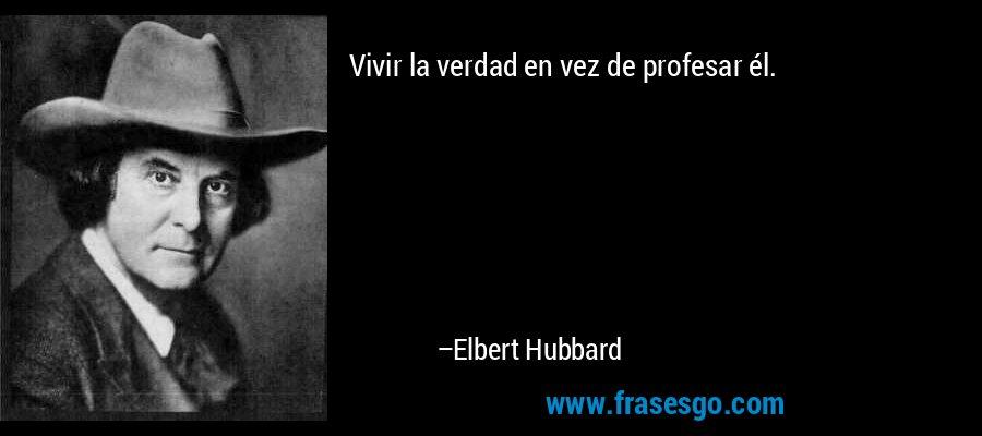 Vivir la verdad en vez de profesar él. – Elbert Hubbard
