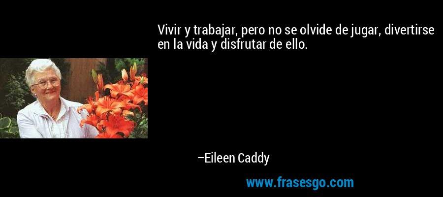 Vivir y trabajar, pero no se olvide de jugar, divertirse en la vida y disfrutar de ello. – Eileen Caddy