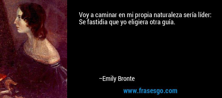 Voy a caminar en mi propia naturaleza sería líder: Se fastidia que yo eligiera otra guía. – Emily Bronte