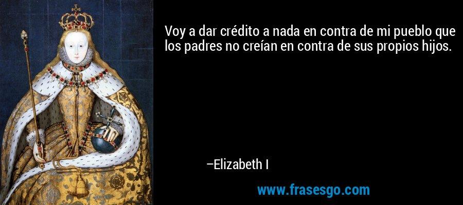 Voy a dar crédito a nada en contra de mi pueblo que los padres no creían en contra de sus propios hijos. – Elizabeth I