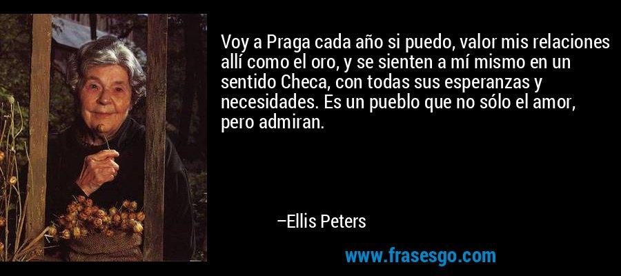 Voy a Praga cada año si puedo, valor mis relaciones allí como el oro, y se sienten a mí mismo en un sentido Checa, con todas sus esperanzas y necesidades. Es un pueblo que no sólo el amor, pero admiran. – Ellis Peters