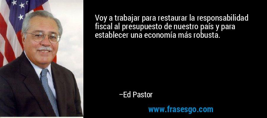 Voy a trabajar para restaurar la responsabilidad fiscal al presupuesto de nuestro país y para establecer una economía más robusta. – Ed Pastor