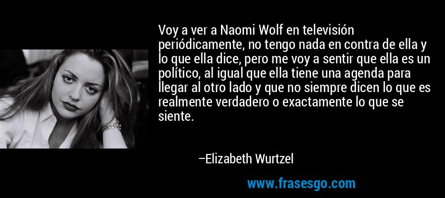 Voy a ver a Naomi Wolf en televisión periódicamente, no tengo nada en contra de ella y lo que ella dice, pero me voy a sentir que ella es un político, al igual que ella tiene una agenda para llegar al otro lado y que no siempre dicen lo que es realmente verdadero o exactamente lo que se siente. – Elizabeth Wurtzel