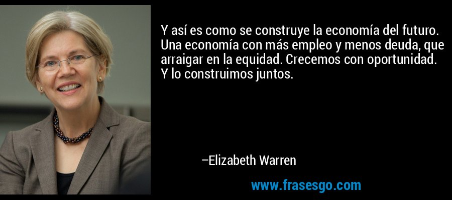 Y así es como se construye la economía del futuro. Una economía con más empleo y menos deuda, que arraigar en la equidad. Crecemos con oportunidad. Y lo construimos juntos. – Elizabeth Warren