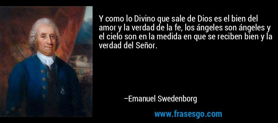 Y como lo Divino que sale de Dios es el bien del amor y la verdad de la fe, los ángeles son ángeles y el cielo son en la medida en que se reciben bien y la verdad del Señor. – Emanuel Swedenborg