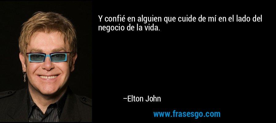 Y confié en alguien que cuide de mí en el lado del negocio de la vida. – Elton John
