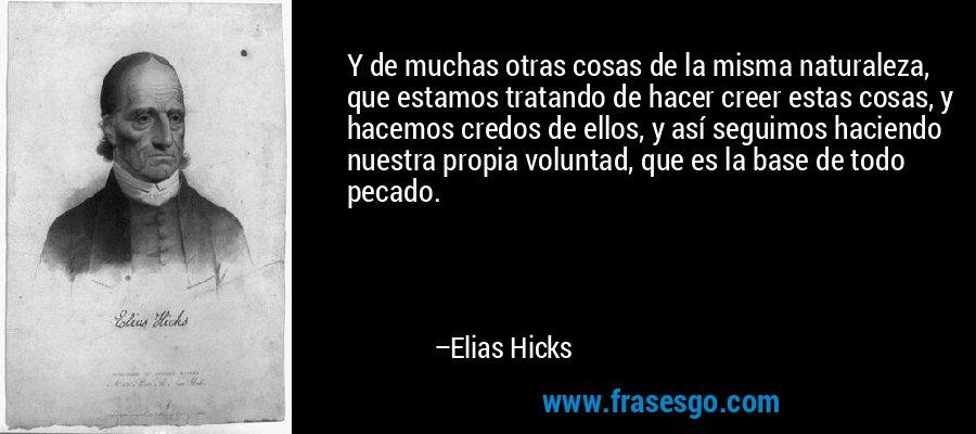 Y de muchas otras cosas de la misma naturaleza, que estamos tratando de hacer creer estas cosas, y hacemos credos de ellos, y así seguimos haciendo nuestra propia voluntad, que es la base de todo pecado. – Elias Hicks