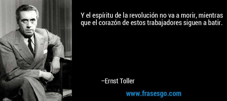 Y el espíritu de la revolución no va a morir, mientras que el corazón de estos trabajadores siguen a batir. – Ernst Toller