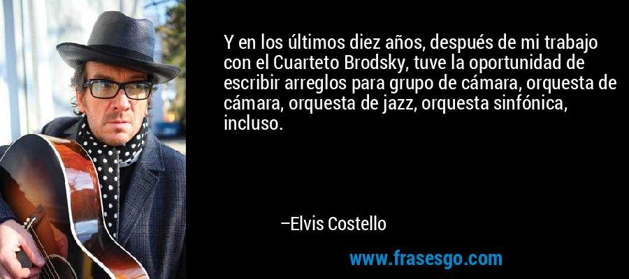 Y en los últimos diez años, después de mi trabajo con el Cuarteto Brodsky, tuve la oportunidad de escribir arreglos para grupo de cámara, orquesta de cámara, orquesta de jazz, orquesta sinfónica, incluso. – Elvis Costello