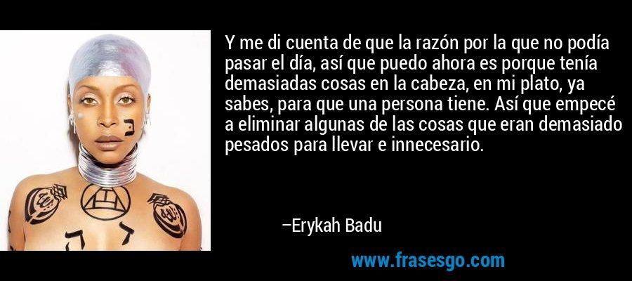 Y me di cuenta de que la razón por la que no podía pasar el día, así que puedo ahora es porque tenía demasiadas cosas en la cabeza, en mi plato, ya sabes, para que una persona tiene. Así que empecé a eliminar algunas de las cosas que eran demasiado pesados para llevar e innecesario. – Erykah Badu