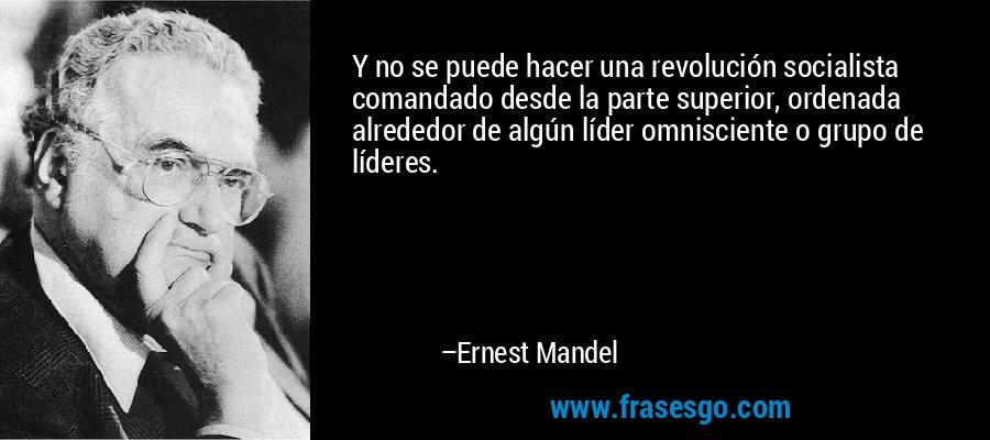 Y no se puede hacer una revolución socialista comandado desde la parte superior, ordenada alrededor de algún líder omnisciente o grupo de líderes. – Ernest Mandel