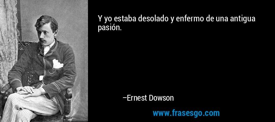 Y yo estaba desolado y enfermo de una antigua pasión. – Ernest Dowson