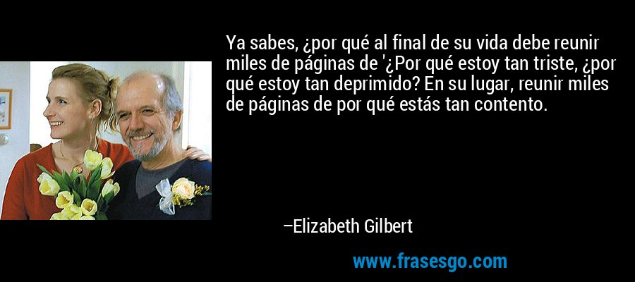 Ya sabes, ¿por qué al final de su vida debe reunir miles de páginas de '¿Por qué estoy tan triste, ¿por qué estoy tan deprimido? En su lugar, reunir miles de páginas de por qué estás tan contento. – Elizabeth Gilbert