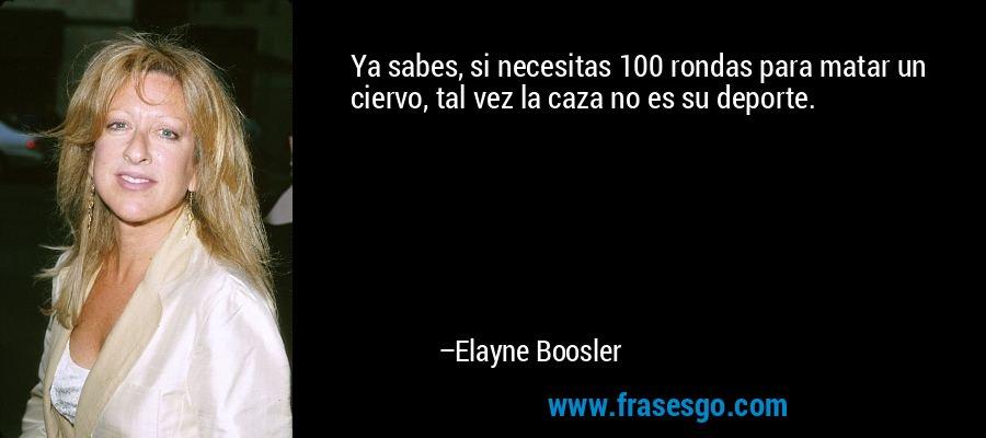 Ya sabes, si necesitas 100 rondas para matar un ciervo, tal vez la caza no es su deporte. – Elayne Boosler