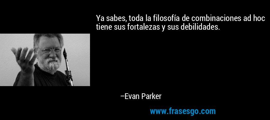 Ya sabes, toda la filosofía de combinaciones ad hoc tiene sus fortalezas y sus debilidades. – Evan Parker