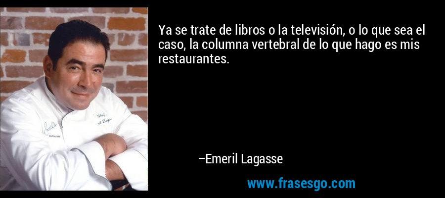 Ya se trate de libros o la televisión, o lo que sea el caso, la columna vertebral de lo que hago es mis restaurantes. – Emeril Lagasse