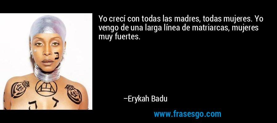 Yo crecí con todas las madres, todas mujeres. Yo vengo de una larga línea de matriarcas, mujeres muy fuertes. – Erykah Badu